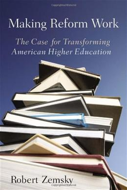 Making Reform Work: The Case for Transforming American Higher Education, by Zemsky 9780813545912