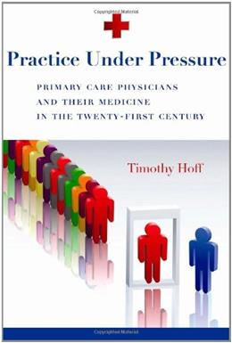 Practice Under Pressure: Primary Care Physicians and Their Medicine in the 21st Century, by Hoff 9780813546766
