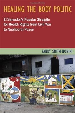 Healing the Body Politic: El Salvadors Popular Struggle for Health Rights from Civil War to Neoliberal Peace, by Smith-nonini 9780813547367