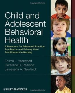 Child and Adolescent Behavioral Health: A Resource for Advanced Practice Psychiatric and Primary Care Practitioners in Nursing, by Yearwood 9780813807867