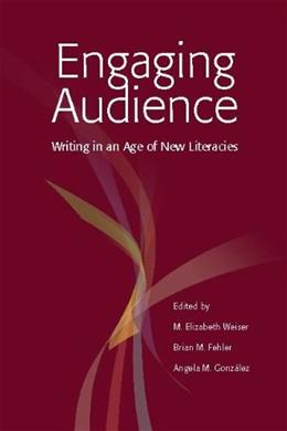 Engaging Audience: Writing in an Age of New Literacies, by Weiser 9780814102299