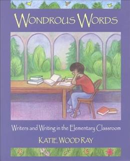 Wondrous Words: Writers and Writing in the Elementary Classroom, by Ray 9780814158166