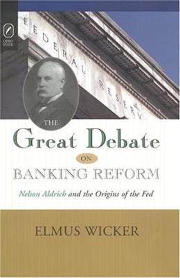 GREAT DEBATE ON BANKING REFORM: NELSON ALDRICH AND THE ORIGINS OF THE FE 9780814210000