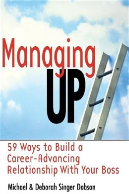 Managing Up: 59 Ways to Build a Career-Advancing Relationship with Your Boss, by Dobson 9780814470428