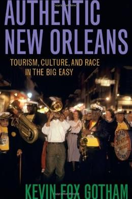Authentic New Orleans: Tourism, Culture, and Race in the Big Easy, by Gotham 9780814731864