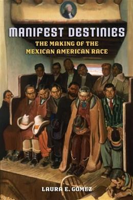 Manifest Destinies: The Making of the Mexican American Race, by Gomez 9780814732052
