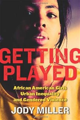 Getting Played: African American Girls, Urban Inequality, and Gendered Violence, by Miller 9780814756980