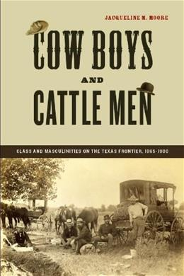 Cow Boys and Cattle Men: Class and Masculinities on the Texas Frontier, 1865-1900, by Moore 9780814757390