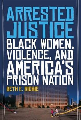 Arrested Justice: Black Women, Violence, and Americas Prison Nation, by Richie 9780814776230