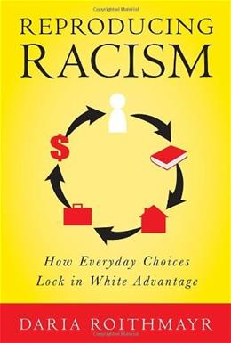 Reproducing Racism: How Everyday Choices Lock In White Advantage, by Roithmayr 9780814777121