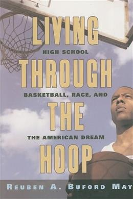 Living through the Hoop: High School Basketball, Race, and the American Dream, by May 9780814795965