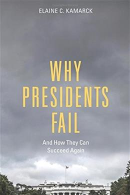 Why Presidents Fail And How They Can Succeed Again 9780815727781