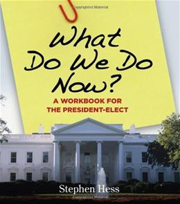 What Do We Do Now?: A Workbook for the President-Elect, by Hess 9780815736554