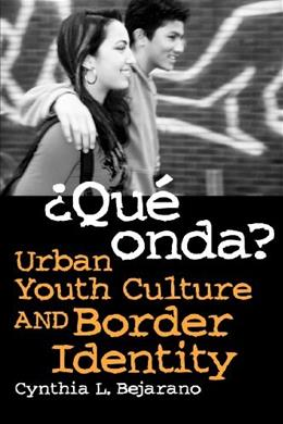¿Qué Onda?: Urban Youth Culture and Border Identity, by Bejarano 9780816526864