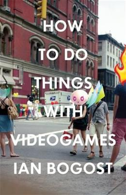 How to Do Things with Videogames, by Bogost 9780816676477