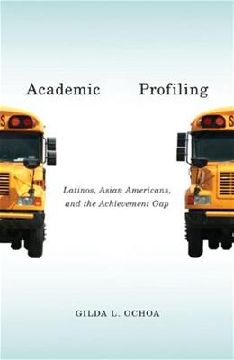 Academic Profiling: Latinos, Asian Americans, and the Achievement Gap, by Ochoa 9780816687404