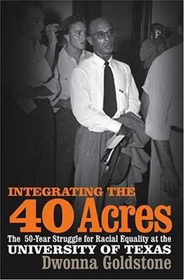 Integrating the 40 Acres: The 50 year Struggle for Racial Equality at the University of Texas, by Goldstone 9780820328287