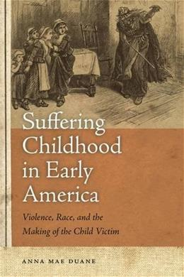Suffering Childhood in Early America: Violence, Race, and the Making of the Child Victim 9780820340586