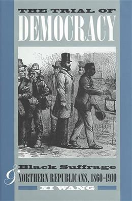 The Trial of Democracy: Black Suffrage and Northern Republicans, 1860-1910 (Studies in the Legal History of the South) 9780820340845