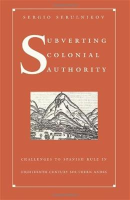 Subverting Colonial Authority: Challenges to Spanish Rule in Eighteenth-Century Southern Andes 9780822331469
