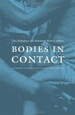 Bodies in Contact: Rethinking Colonial Encounters in World History, by Ballantyne 9780822334675