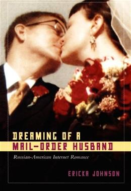 Dreaming of a Mail-Order Husband: Russian-American Internet Romance 9780822340294