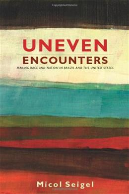 Uneven Encounters: Making Race and Nation in Brazil and the United States, by Seigel 9780822344407