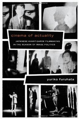 Cinema of Actuality: Japanese Avant-Garde Filmmaking in the Season of Image Politics (Asia-Pacific: Culture, Politics, and Society) 9780822355045