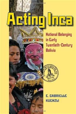 Acting Inca: National Belonging in Early 20th-Century Bolivia, by Kuenzli 9780822962328