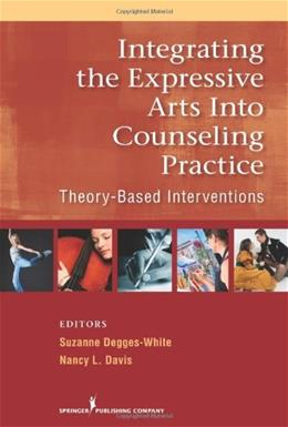 Integrating the Expressive Arts into Counseling Practice: Theory Based Interventions, by Degges-White 9780826106063