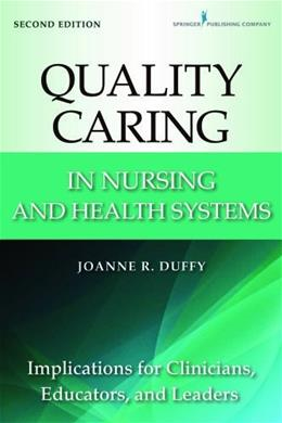 Quality Caring in Nursing and Health Systems: Implications for Clinicians, Educators, and Leaders, by Duffy, 2nd Edition 9780826110145