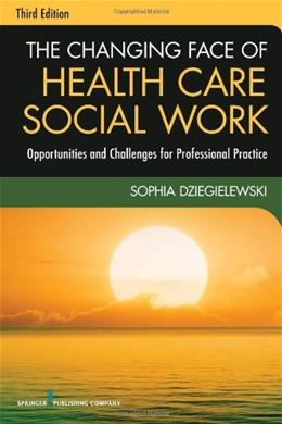Changing Face of Health Care Social Work: Opportunities and Challenges for Professional Practice, by Dziegielewski, 3rd Edition 9780826119421