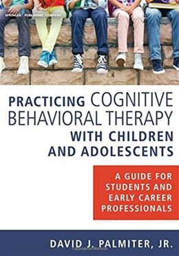 Practicing Cognitive Behavioral Therapy with Children and Adolescents: A Guide for Students and Early Career Professionals 1 9780826131188
