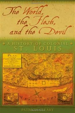 The World, the Flesh, and the Devil: A History of Colonial St. Louis 1 9780826219138