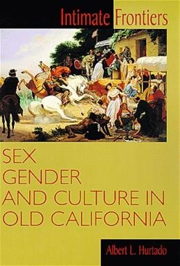 Intimate Frontiers: Sex, Gender, and Culture in Old California Histories of the American Frontier, by Hurtado 9780826319548