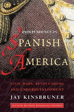 Independence in Spanish America: Civil Wars, Revolutions, and Underdevelopment, by Kinsbruner, 2nd Edition 9780826321770