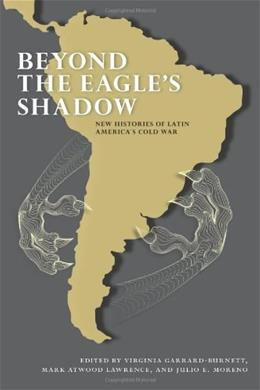 Beyond the Eagles Shadow: New Histories of Latin Americas Cold War First Edit 9780826353689