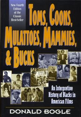 Toms, Coons, Mulattoes, Mammies and Bucks: An Interpretive History of Blacks in American Films, by Bogle, 4th Edition 9780826412676