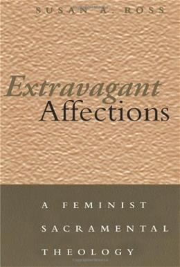 Extravagant Affections: A Feminist Sacramental Theology, by Ross 9780826413208