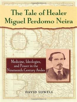 Tale of Healer Miguel Perdomo Neira: Medicine, Ideologies, and Power in the 19th Century Andes, by Sowell 9780842028271