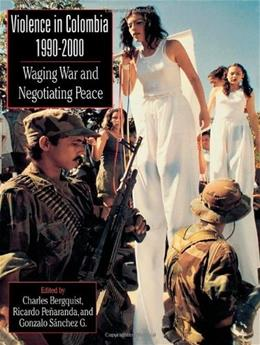 Violence in Colombia 1990-2000: Waging War and Negotiating Peace, by Bergquist 9780842028707