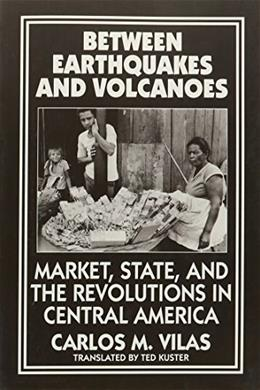 Between Earthquakes and Volcanoes: Markets, State, and Revolution in Central America (And Leukotriene Research; 22) 9780853459033