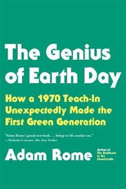 Genius of Earth Day: How a 1970 Teach-In Unexpectedly Made the First Green Generation, by Rome 9780865477742