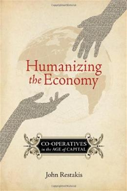 Humanizing the Economy: Co-operatives in the Age of Capital, by Restakis 9780865716513
