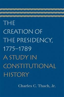 Creation of the Presidency, 1775-1789, by Thach 9780865976979