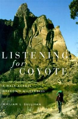 Listening for Coyote: A Walk Across Oregons Wilderness, by Sullivan 9780870715266
