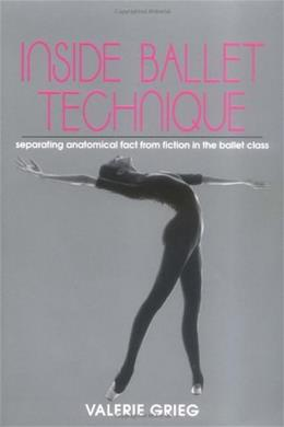 Inside Ballet Technique: Separating Anatomical Fact from Fiction in the Ballet Class, by Grieg 9780871271914