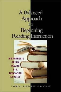 A Balanced Approach to Beginning Reading Instruction: A Synthesis of Six Major U.S. Research Studies 9780872075153