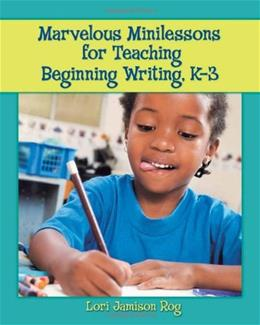 Marvelous Minilessons for Teaching Beginning Writing: Grades K-3, by Rog 9780872075917
