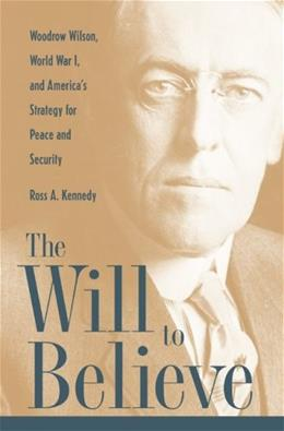 Will to Believe: Woodrow Wilson, World War I, and Americas Strategy for Peace and Security, by Kennedy 9780873389716